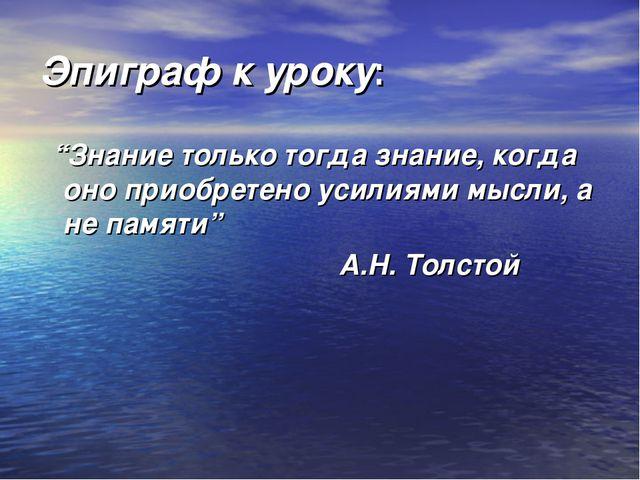 """Эпиграф к уроку:  """"Знание только тогда знание, когда оно приобретено усилиям..."""