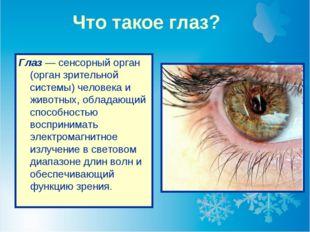 Что такое глаз? Глаз — сенсорный орган (орган зрительной системы) человека и
