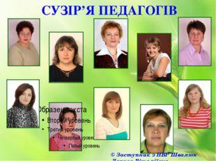 СУЗІР'Я ПЕДАГОГІВ © Заступник з НВР Швалюк Лариса Віталіївна