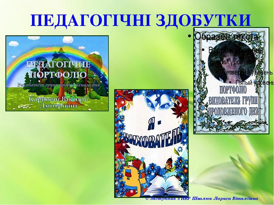 ПЕДАГОГІЧНІ ЗДОБУТКИ © Заступник з НВР Швалюк Лариса Віталіївна