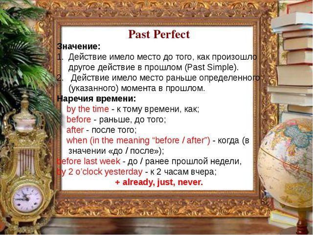 Past Perfect Значение: Действие имело место до того, как произошло другое дей...