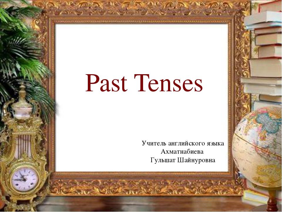 Past Tenses Учитель английского языка Ахматнабиева Гульшат Шайнуровна