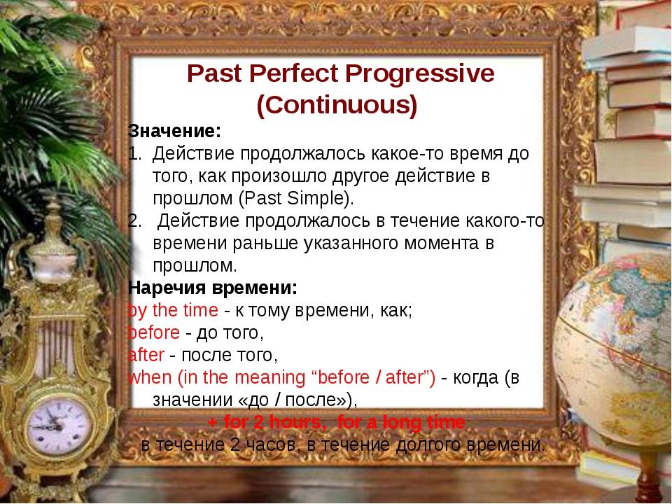 Past Perfect Progressive (Continuous) Значение: Действие продолжалось какое-т...