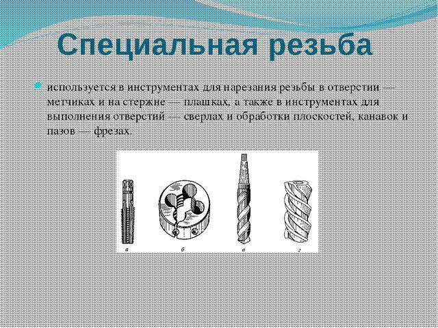 Специальная резьба используется в инструментах для нарезания резьбы в отверст...