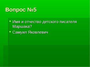 Вопрос №5 Имя и отчество детского писателя Маршака? Самуил Яковлевич