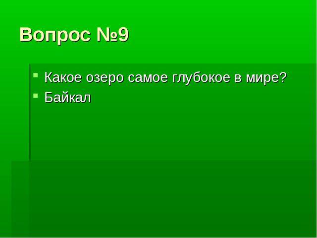 Вопрос №9 Какое озеро самое глубокое в мире? Байкал
