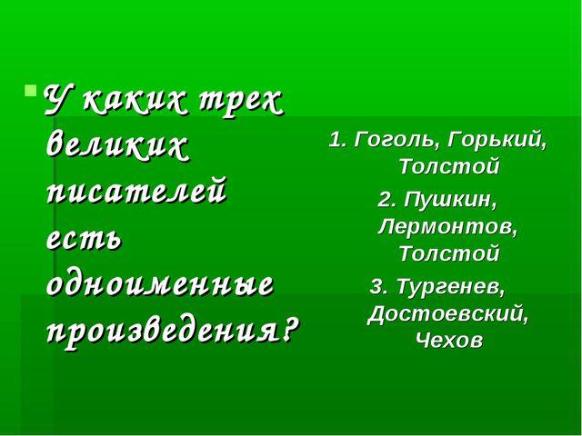 У каких трех великих писателей есть одноименные произведения? 1. Гоголь, Горь...