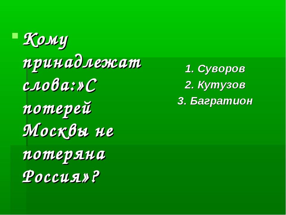Кому принадлежат слова:»С потерей Москвы не потеряна Россия»? 1. Суворов 2. К...