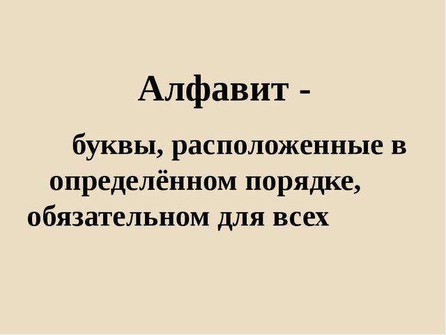 Алфавит - буквы, расположенные в определённом порядке, обязательном для в...