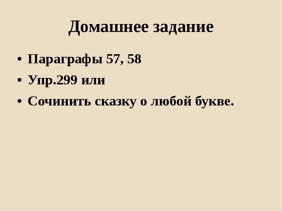 Домашнее задание Параграфы 57, 58 Упр.299 или Сочинить сказку о любой букве.