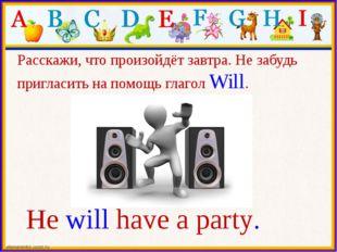 He will have a party. Расскажи, что произойдёт завтра. Не забудь пригласить н