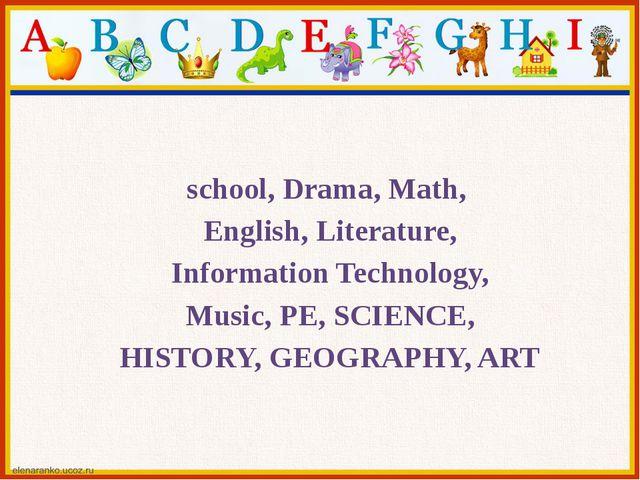 school, Drama, Math, English, Literature, Information Technology, Music, PE,...