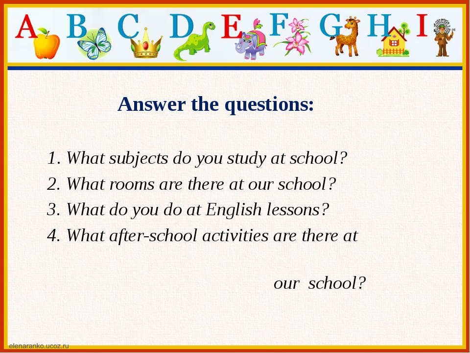 1. What subjects do you study at school? 2. What rooms are there at our schoo...