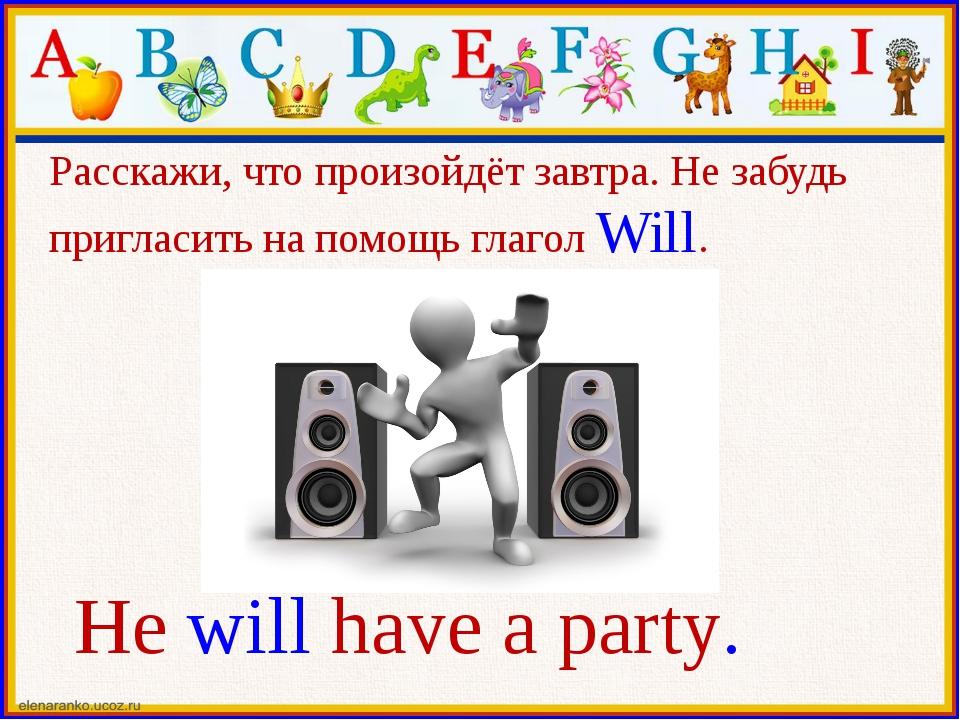 He will have a party. Расскажи, что произойдёт завтра. Не забудь пригласить н...