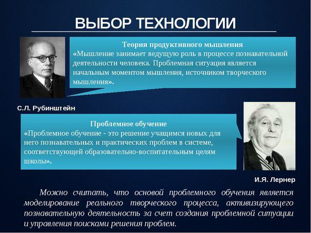 ВЫБОР ТЕХНОЛОГИИ С.Л. Рубинштейн Теория продуктивного мышления «Мышление зани...