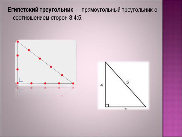 Египетский треугольник— прямоугольный треугольник с соотношением сторон 3:4:5.