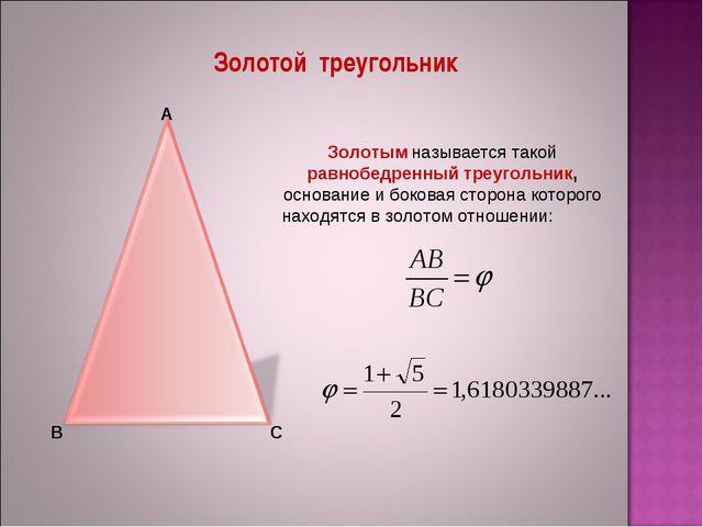 Золотой треугольник А В С Золотым называется такой равнобедренный треугольник...