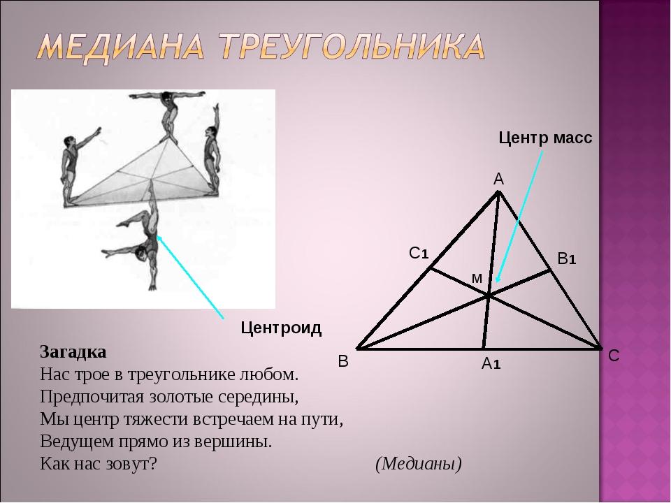 Центр масс м А В С А1 С1 В1 Центроид Загадка Нас трое в треугольнике любом. П...