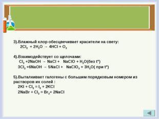 3).Влажный хлор обесцвечивает красители на свету: 2Cl2 + 2Н2О → 4НСl + O2 4).