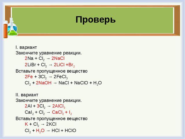 I. вариант Закончите уравнение реакции. 2Na + Cl2 → 2NaCl 2LiBr + Cl2 → 2LiCl...