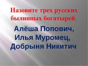 Назовите трех русских былинных богатырей. Алёша Попович, Илья Муромец, Добрын