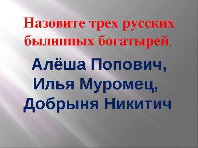 Назовите трех русских былинных богатырей. Алёша Попович, Илья Муромец, Добрын...