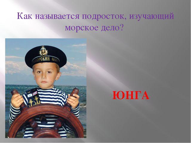Как называется подросток, изучающий морское дело? ЮНГА