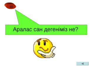 Аралас сан дегеніміз не? 10