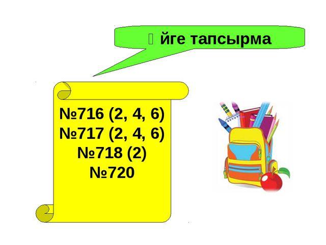 Үйге тапсырма №716 (2, 4, 6) №717 (2, 4, 6) №718 (2) №720