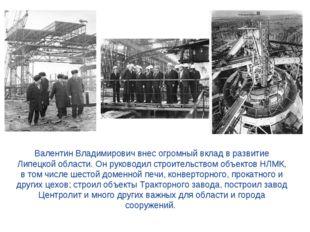 Валентин Владимирович внес огромный вклад в развитие Липецкой области. Он ру