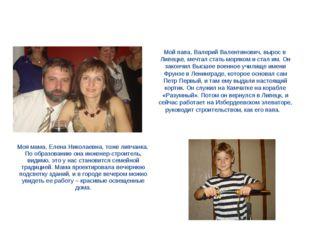 Мой папа, Валерий Валентинович, вырос в Липецке, мечтал стать моряком и стал