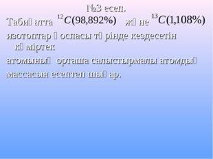 №3 есеп. Табиғатта және изотоптар қоспасы түрінде кездесетін көміртек атомыны