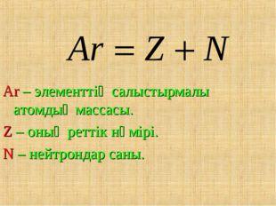 Ar – элементтің салыстырмалы атомдық массасы. Z – оның реттік нөмірі. N – ней