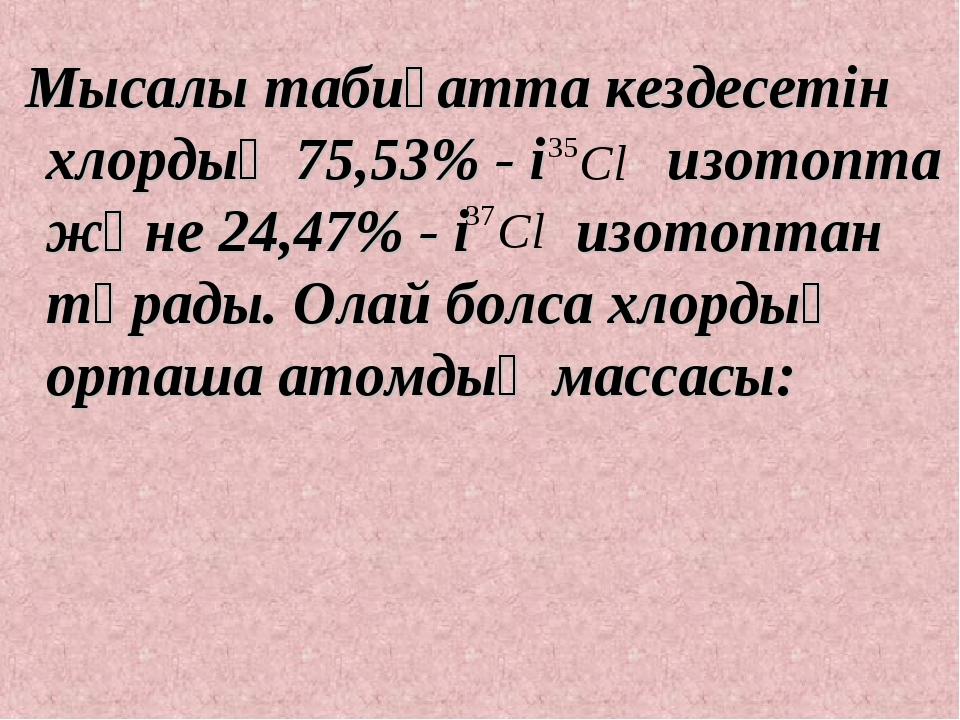Мысалы табиғатта кездесетін хлордың 75,53% - і изотопта және 24,47% - і изот...