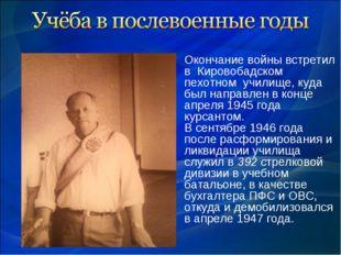 Окончание войны встретил в Кировобадском пехотном училище, куда был направлен
