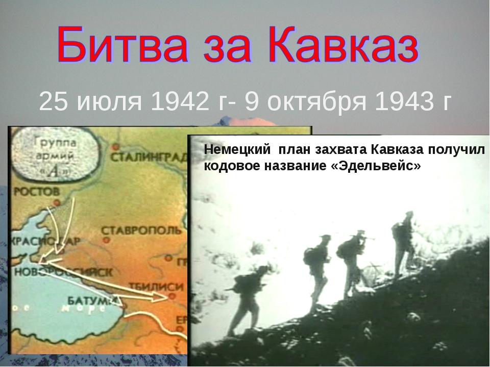 25 июля 1942 г- 9 октября 1943 г Немецкий план захвата Кавказа получил кодово...