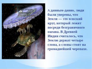 А давным-давно, люди были уверены, что Земля — это плоский круг, который леж