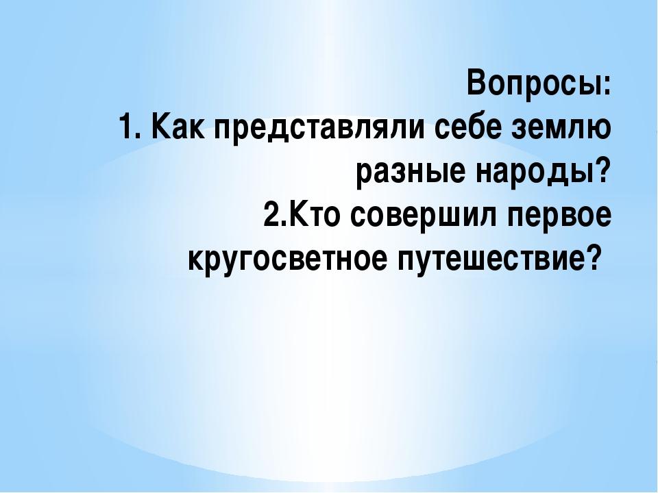 Вопросы: 1. Как представляли себе землю разные народы? 2.Кто совершил первое...