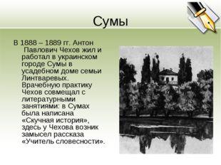 Сумы В 1888 – 1889 гг. Антон Павлович Чехов жил и работал в украинском город