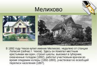 Мелихово В 1892 году Чехов купил имение Мелихово, недалеко от станции Лопасня