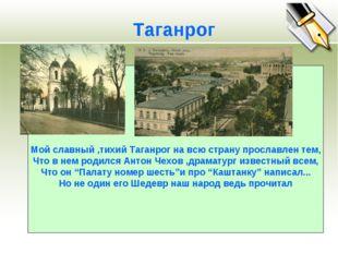 Мой славный ,тихий Таганрог на всю страну прославлен тем, Что в нем родился