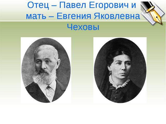 Отец – Павел Егорович и мать – Евгения Яковлевна Чеховы