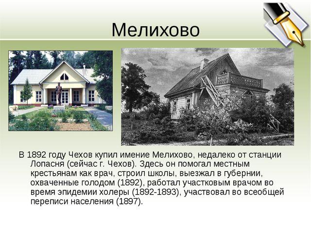 Мелихово В 1892 году Чехов купил имение Мелихово, недалеко от станции Лопасня...