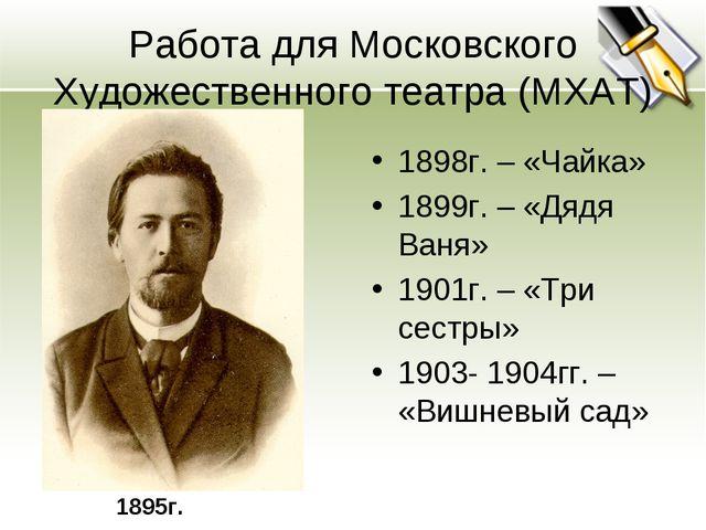 Работа для Московского Художественного театра (МХАТ) 1898г. – «Чайка» 1899г....