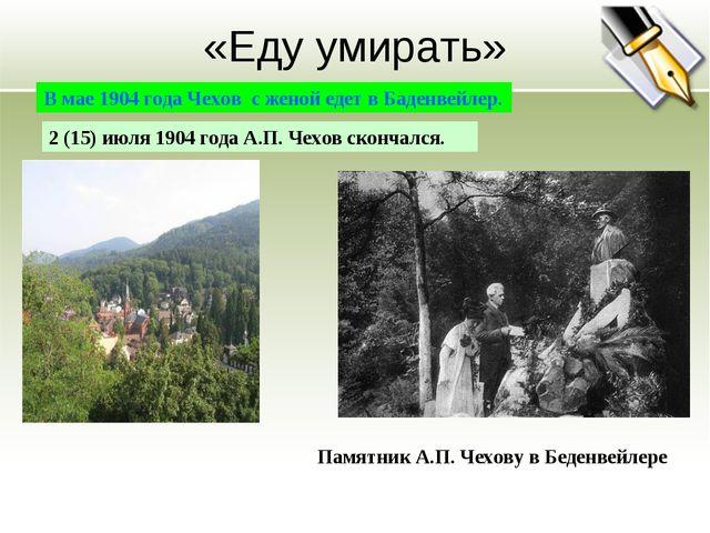 «Еду умирать» В мае 1904 года Чехов с женой едет в Баденвейлер. 2 (15) июля 1...