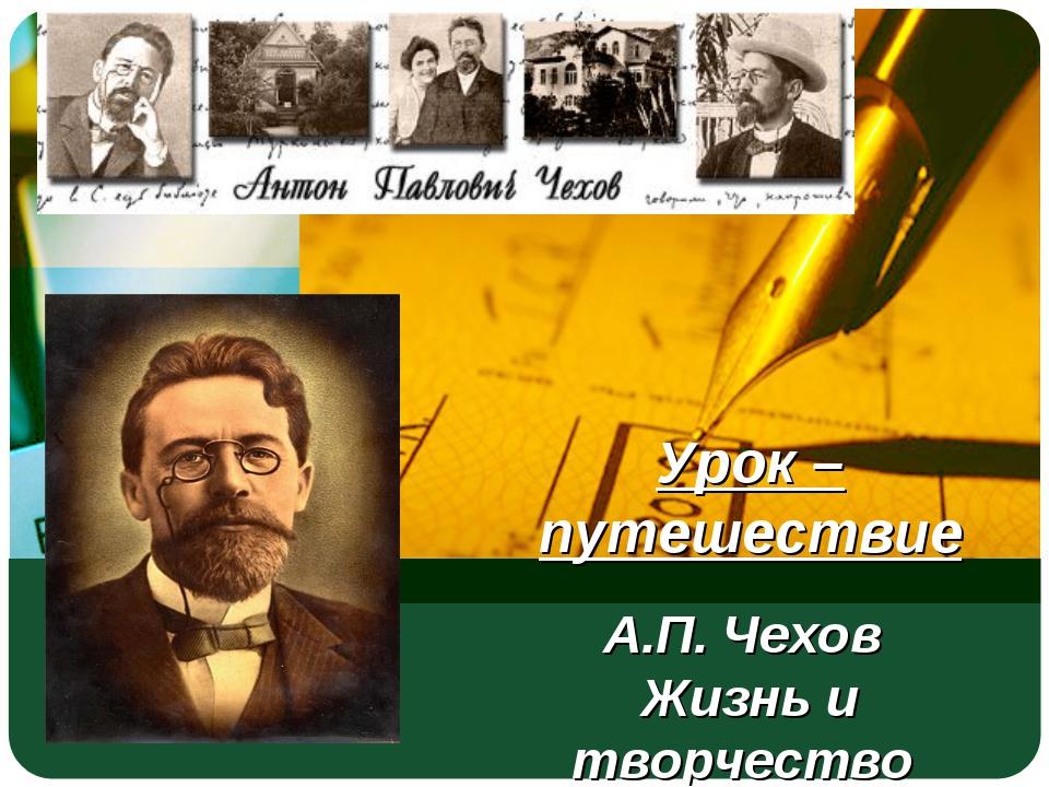 Урок – путешествие А.П. Чехов Жизнь и творчество
