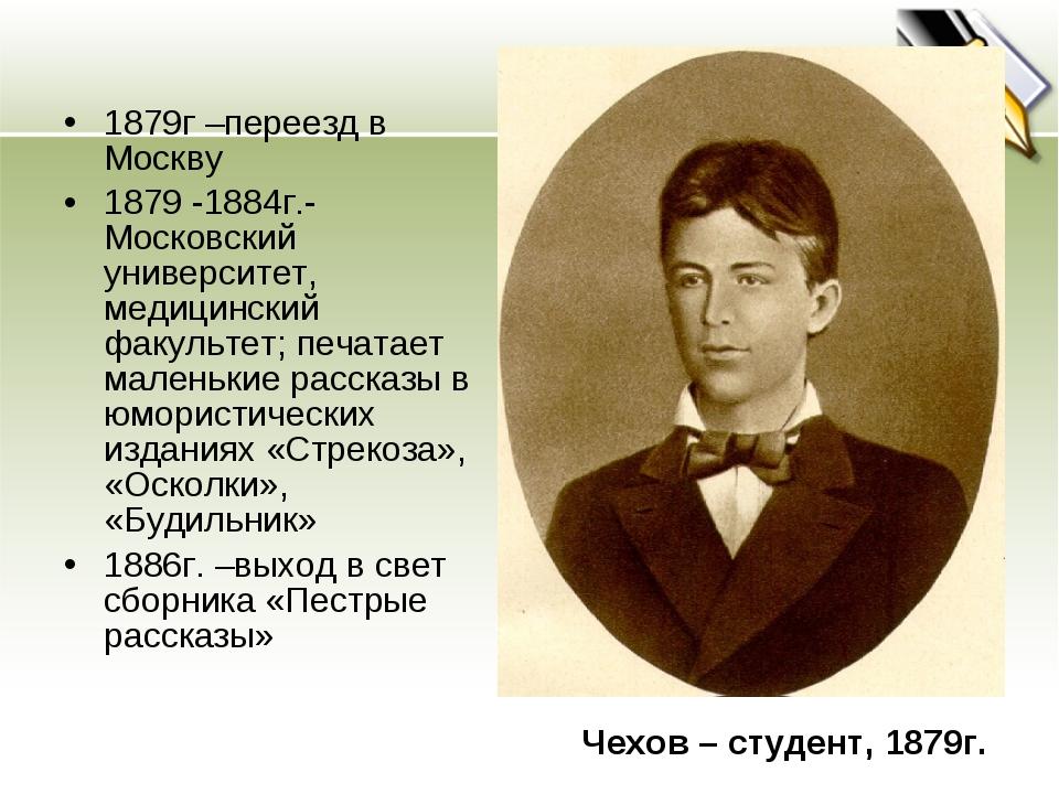 1879г –переезд в Москву 1879 -1884г.- Московский университет, медицинский фак...