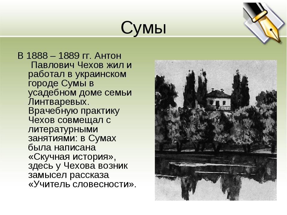 Сумы В 1888 – 1889 гг. Антон Павлович Чехов жил и работал в украинском город...