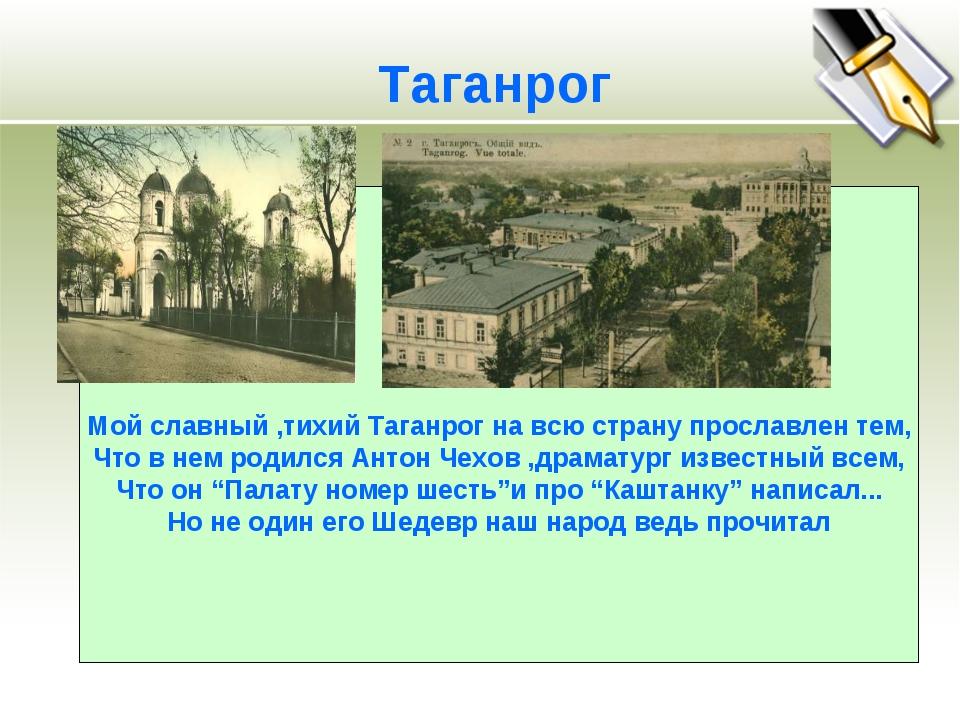 Мой славный ,тихий Таганрог на всю страну прославлен тем, Что в нем родился...