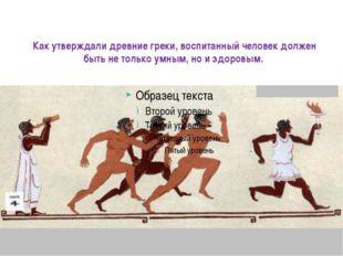 Как утверждали древние греки, воспитанный человек должен быть не только умным